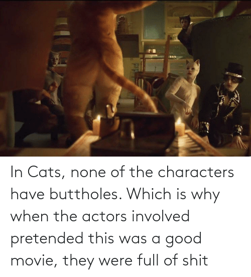 Cats, Good, and Movie: In Cats, none of the characters have buttholes. Which is why when the actors involved pretended this was a good movie, they were full of shit