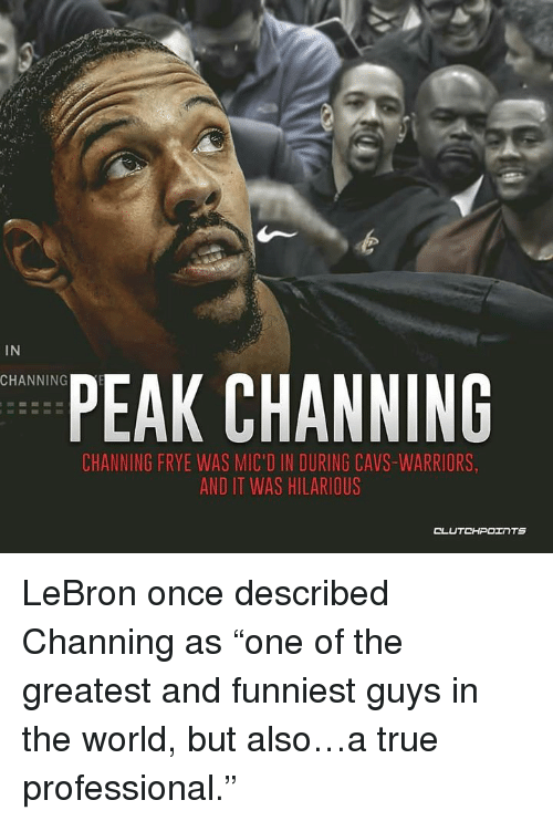 """Cavs, True, and Lebron: IN  CHANNING  PEAK CHANNING  CHANNING FRYE WAS MIC'D IN DURING CAVS-WARRIORS  AND IT WAS HILARIOUS  CLUTCHPOInTs LeBron once described Channing as """"one of the greatest and funniest guys in the world, but also…a true professional."""""""