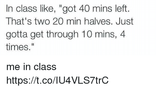 """Girl Memes, Got, and Class: In class like, """"got 40 mins left.  That's two 20 min halves. Just  gotta get through 10 mins, 4  times."""" me in class https://t.co/IU4VLS7trC"""