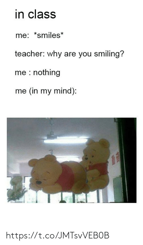 Teacher, Mind, and Smiles: in class  me: *smiles*  teacher: why are you smiling?  me nothing  me (in my mind): https://t.co/JMTsvVEB0B