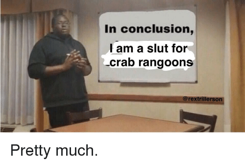 In Conclusion Lam A Slut For Crab Rangoons Reddit Meme On Me Me