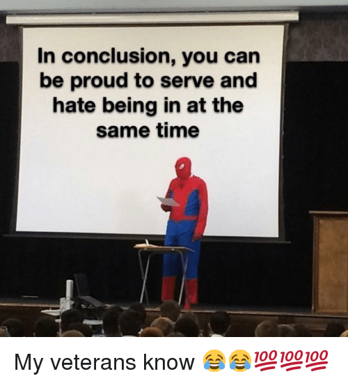 Time, Dank Memes, and Proud: In conclusion, you can  be proud to serve and  hate being in at the  same time My veterans know 😂😂💯💯💯