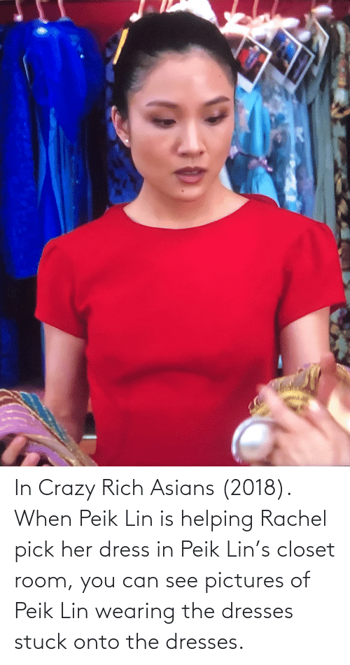 Crazy, Dress, and Dresses: In Crazy Rich Asians (2018). When Peik Lin is helping Rachel pick her dress in Peik Lin's closet room, you can see pictures of Peik Lin wearing the dresses stuck onto the dresses.
