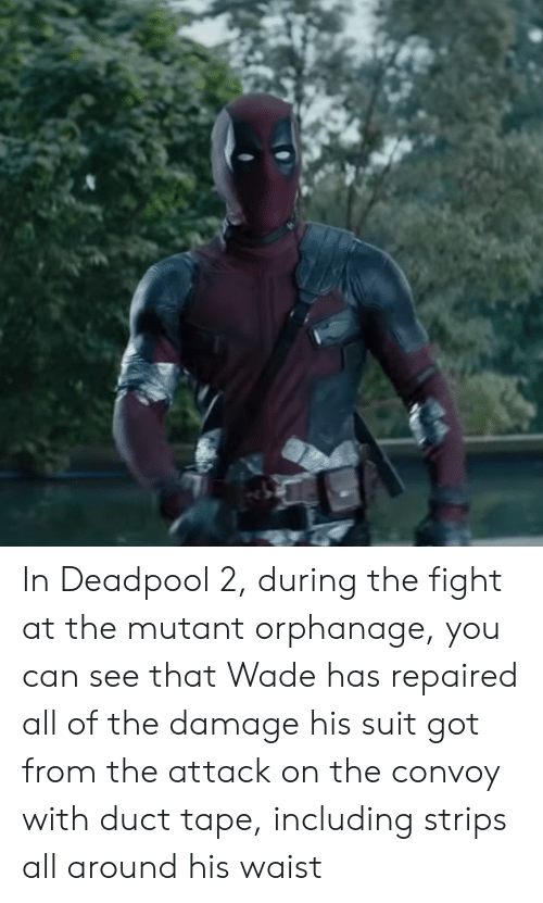 Deadpool, Fight, and All of The: In Deadpool 2, during the fight at the mutant orphanage, you can see that Wade has repaired all of the damage his suit got from the attack on the convoy with duct tape, including strips all around his waist