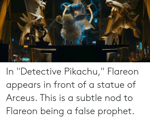"""Pikachu, Arceus, and Detective: In """"Detective Pikachu,"""" Flareon appears in front of a statue of Arceus. This is a subtle nod to Flareon being a false prophet."""