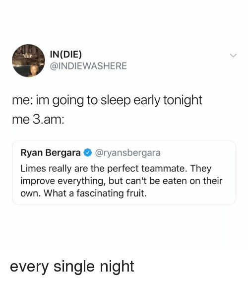 Relatable, Sleep, and Single: IN(DIE)  @INDIEWASHERE  me: im going to sleep early tonight  me 3.am:  Ryan Bergara @ryansbergara  Limes really are the perfect teammate. They  improve everything, but can't be eaten on their  own. What a fascinating fruit. every single night