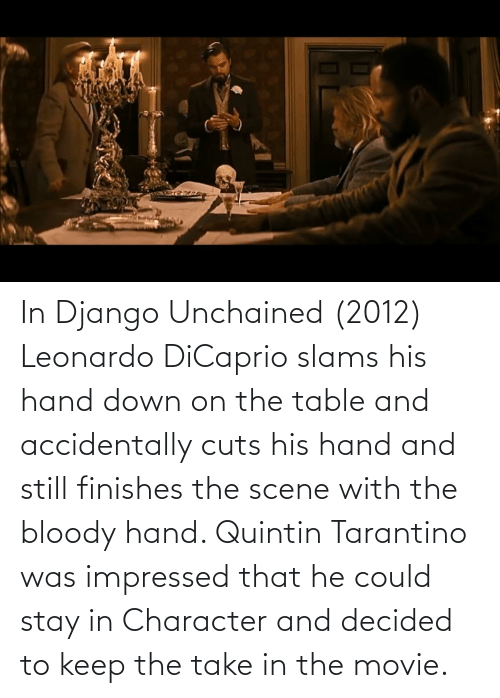 Django, Django Unchained, and Leonardo DiCaprio: In Django Unchained (2012) Leonardo DiCaprio slams his hand down on the table and accidentally cuts his hand and still finishes the scene with the bloody hand. Quintin Tarantino was impressed that he could stay in Character and decided to keep the take in the movie.