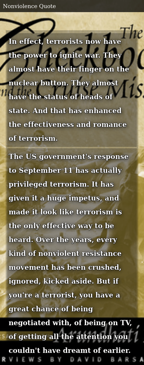SIZZLE: In effect, terrorists now have the power to ignite war. They almost have their finger on the nuclear button. They almost have the status of heads of state. And that has enhanced the effectiveness and romance of terrorism. The US government's response to September 11 has actually privileged terrorism. It has given it a huge impetus, and made it look like terrorism is the only effective way to be heard. Over the years, every kind of nonviolent resistance movement has been crushed, ignored, kicked aside. But if you're a terrorist, you have a great chance of being negotiated with, of being on TV, of getting all the attention you couldn't have dreamt of earlier.
