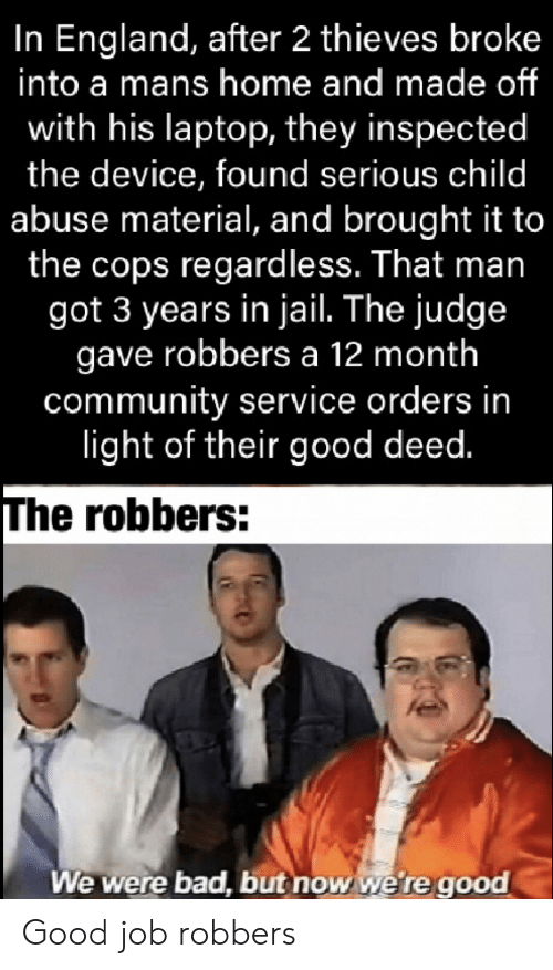 Bad, Community, and England: In England, after 2 thieves broke  into a mans home and made of  with his laptop, they inspected  the device, found serious child  abuse material, and brought it to  the cops regardless. That man  got 3 years in jail. The judge  gave robbers a 12 month  community service orders in  light of their good deed.  The robbers:  We were bad, but now we're good Good job robbers