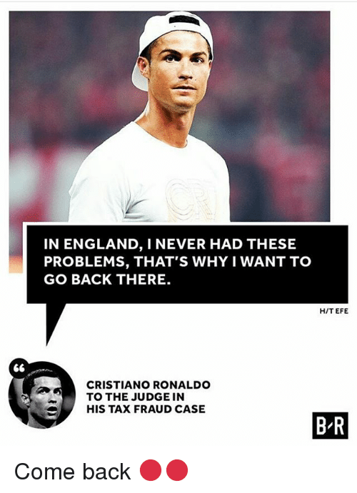 Cristiano Ronaldo, England, and Memes: IN ENGLAND, I NEVER HAD THESE  PROBLEMS, THAT'S WHY I WANT TO  GO BACK THERE.  H/T EFE  S6  CRISTIANO RONALDO  TO THE JUDGE IN  HIS TAX FRAUD CASE  B'R Come back 🔴🔴