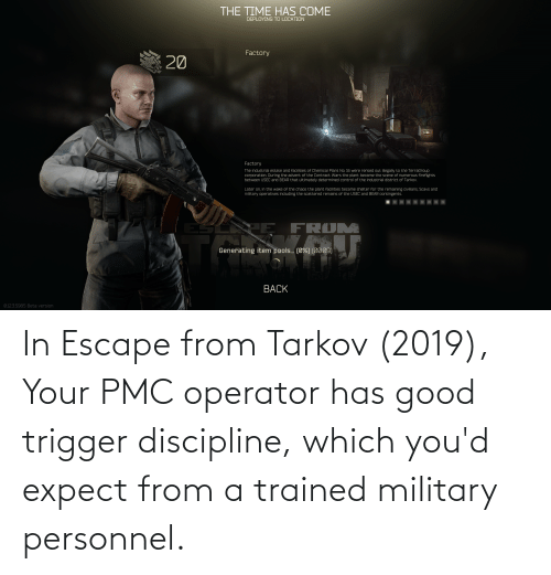 Good, Military, and Trigger: In Escape from Tarkov (2019), Your PMC operator has good trigger discipline, which you'd expect from a trained military personnel.