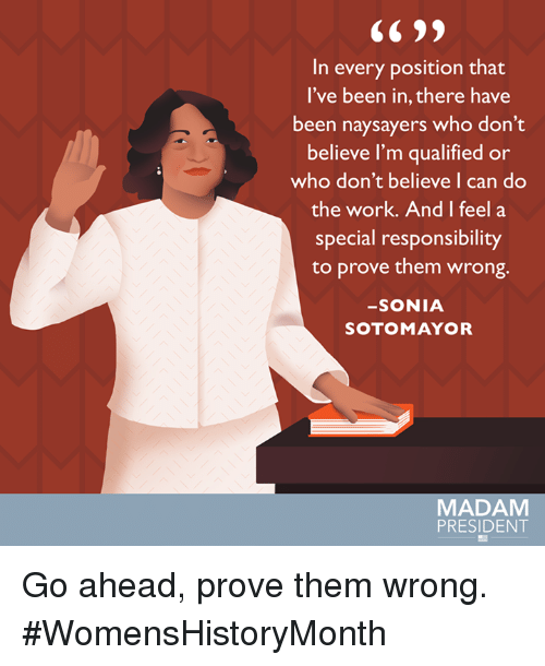 Memes, 🤖, and Mayor: In every position that  I've been in, there have  been naysayers who don't  believe I'm qualified or  who don't believe I can do  the work. And I feel a  special responsibility  to prove them wrong.  SONIA  SOTO MAYOR  MADAM  PRESIDENT Go ahead, prove them wrong. #WomensHistoryMonth