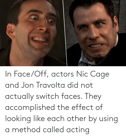 Acting, Face Off, and Looking: In Face/Off, actors Nic Cage and Jon Travolta did not actually switch faces. They accomplished the effect of looking like each other by using a method called acting