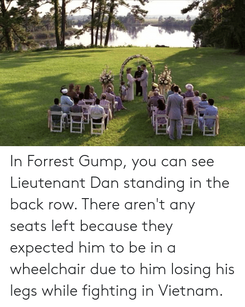 Forrest Gump, Vietnam, and Back: In Forrest Gump, you can see Lieutenant Dan standing in the back row. There aren't any seats left because they expected him to be in a wheelchair due to him losing his legs while fighting in Vietnam.