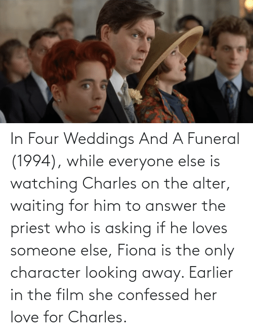 In Four Weddings And A Funeral 1994 While Everyone Else Is Watching Charles On The Alter Waiting For Him To Answer The Priest Who Is Asking If He Loves Someone Else Fiona