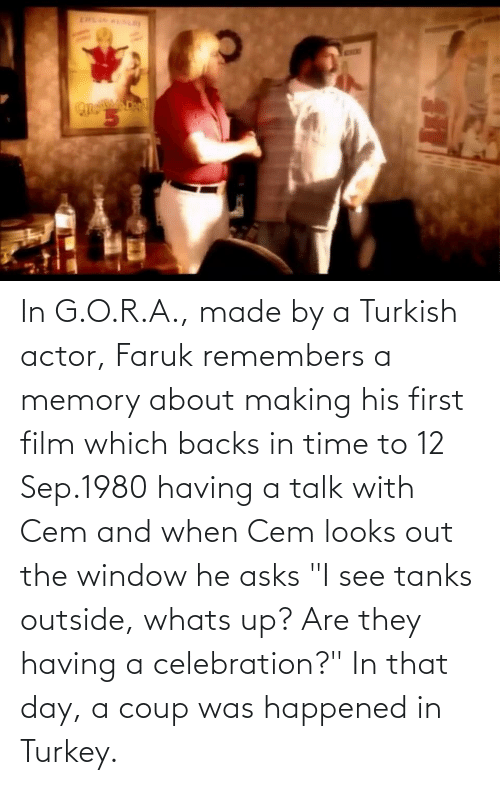 "Time, Turkey, and Film: In G.O.R.A., made by a Turkish actor, Faruk remembers a memory about making his first film which backs in time to 12 Sep.1980 having a talk with Cem and when Cem looks out the window he asks ""I see tanks outside, whats up? Are they having a celebration?"" In that day, a coup was happened in Turkey."