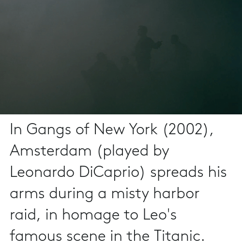Leonardo DiCaprio, New York, and Titanic: In Gangs of New York (2002), Amsterdam (played by Leonardo DiCaprio) spreads his arms during a misty harbor raid, in homage to Leo's famous scene in the Titanic.