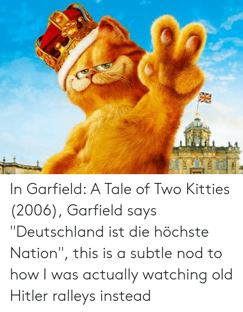 """Kitties, Hitler, and Old: In Garfield: A Tale of Two Kitties (2006), Garfield says """"Deutschland ist die höchste Nation"""", this is a subtle nod to how I was actually watching old Hitler ralleys instead"""