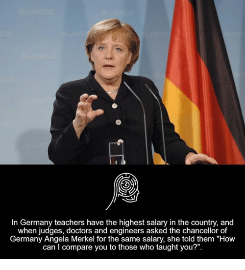 In Germany Teachers Have The Highest Salary In The Country And When Judges Doctors And Engineers Asked The Chancellor Of Germany Angela Merkel For The Same Salary She Told Them How Can
