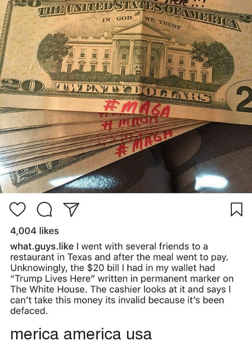 """America, Friends, and God: IN GOD  E TRUST  4,004 likes  what.guys.like I went with several friends to a  restaurant in Texas and after the meal went to pay.  Unknowingly, the $20 bill I had in my wallet had  """"Trump Lives Here"""" written in permanent marker on  The White House. The cashier looks at it and says I  can't take this money its invalid because it's been  defacec merica america usa"""