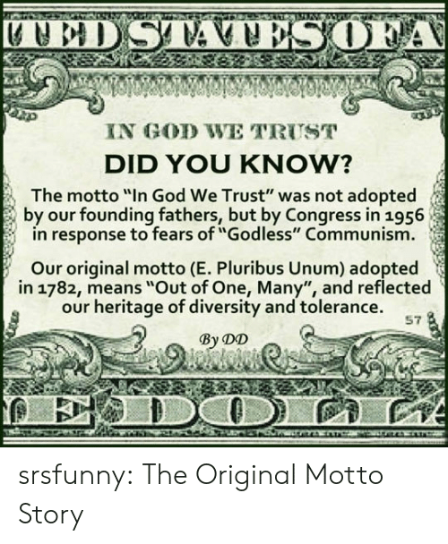 "God, Tumblr, and Blog: IN GOD WE TRUST  DID YOU KNOW?  The motto ""In God We Trust"" was not adopted  by our founding fathers, but by Congress in 1956  in response to fears of ""Godless"" Communism  Our original motto (E. Pluribus Unum) adopted  in 1782, means ""Out of One, Many"", and reflected  our heritage of diversity and tolerance.  By DD  57 srsfunny:  The Original Motto Story"