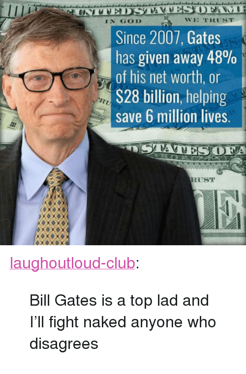 """Bill Gates, Club, and God: IN GOD  WE TRUST  Since 2007, Gates  has given away 48%  of his net worth, or  S28 billion, helping  save 6 million lives.  A  RUST <p><a href=""""http://laughoutloud-club.tumblr.com/post/164141987425/bill-gates-is-a-top-lad-and-ill-fight-naked"""" class=""""tumblr_blog"""">laughoutloud-club</a>:</p>  <blockquote><p>Bill Gates is a top lad and I'll fight naked anyone who disagrees</p></blockquote>"""