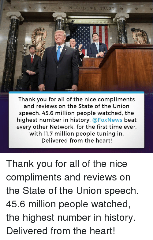 God, Thank You, and Foxnews: IN GOD WE TRUST  Thank you for all of the nice compliments  and reviews on the State of the Union  speech. 45.6 million people watched, the  highest number in history. @FoxNews beat  every other Network, for the first time ever,  with 11.7 million people tuning in  Delivered from the heart! Thank you for all of the nice compliments and reviews on the State of the Union speech. 45.6 million people watched, the highest number in history. Delivered from the heart!