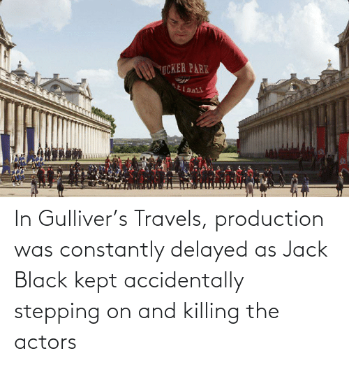 Black, Jack Black, and Jack: In Gulliver's Travels, production was constantly delayed as Jack Black kept accidentally stepping on and killing the actors