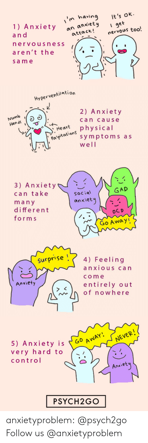 Tumblr, Control, and Anxiety: in having t's  1) Anxietyock!nervous too.  ok  I get  a n d  an anxiet  attack!  ervousness  aren't the  sam e   Hyperventilation  Numb  n as  2) Anxiety  can cause  Har physical  Pal  aeaion symptoms as  well   3) Anxiety  can take  ma n y  different  form s  GAD  Social  anxiet  Go Away!   Surpr'se 4) Feeling  anxiouS can  come  entirely out  Anxiety  of nowhere   5) Anxiety is 60  very hard to  control  Go A  NEVER  Ankiet  PSYCH2GO anxietyproblem: @psych2go Follow us @anxietyproblem