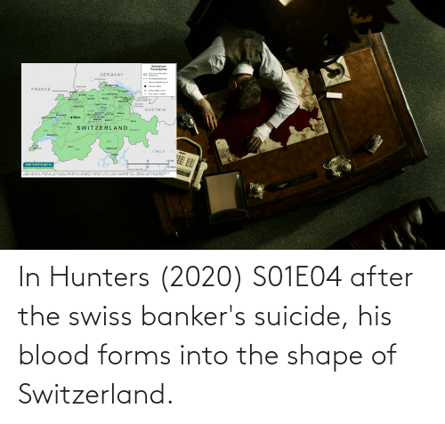 Suicide, Switzerland, and Swiss: In Hunters (2020) S01E04 after the swiss banker's suicide, his blood forms into the shape of Switzerland.