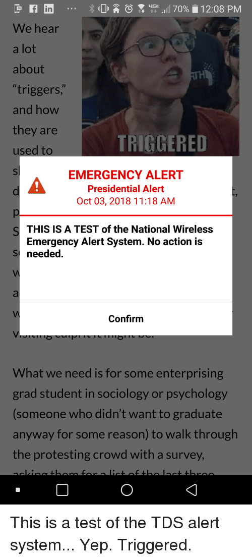 Psychology, Test, and Reason: in  ID  We hear  a lot  about  triggers,  and how  they are  used to  TRIGGERED  EMERGENCY ALERT  Presidential Alert  Oct 03, 2018 11:18 AM  THIS IS A TEST of the National Wireless  Emergency Alert System. No action is  Sneeded  Confirm  What we need is for some enterprising  grad student in sociology or psychology  someone who didn't want to graduate  anyway for some reason) to walk through  the protesting crowd with a survey