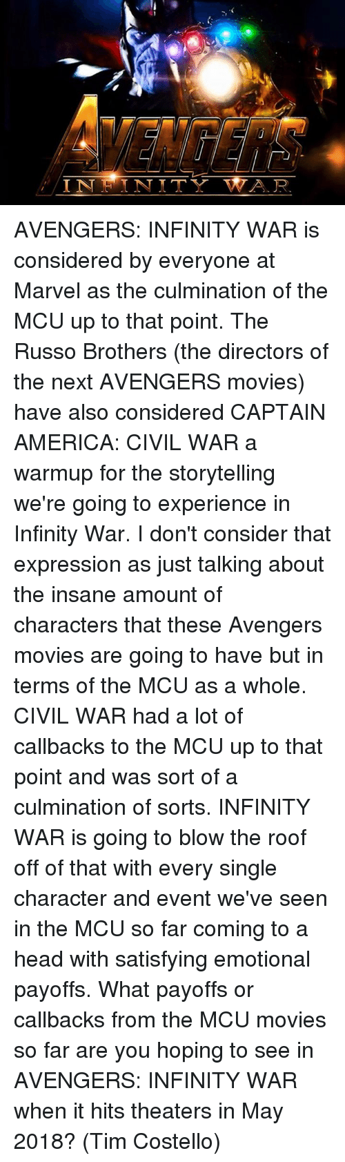 Captain America: Civil War, Memes, and Civil War: IN IN IT  A. R AVENGERS: INFINITY WAR is considered by everyone at Marvel as the culmination of the MCU up to that point. The Russo Brothers (the directors of the next AVENGERS movies) have also considered CAPTAIN AMERICA: CIVIL WAR a warmup for the storytelling we're going to experience in Infinity War.  I don't consider that expression as just talking about the insane amount of characters that these Avengers movies are going to have but in terms of the MCU as a whole. CIVIL WAR had a lot of callbacks to the MCU up to that point and was sort of a culmination of sorts. INFINITY WAR is going to blow the roof off of that with every single character and event we've seen in the MCU so far coming to a head with satisfying emotional payoffs.  What payoffs or callbacks from the MCU movies so far are you hoping to see in AVENGERS: INFINITY WAR when it hits theaters in May 2018?  (Tim Costello)