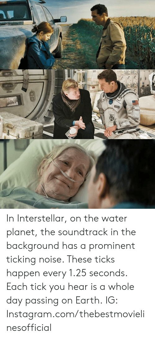 Instagram, Interstellar, and Memes: In Interstellar, on the water planet, the soundtrack in the background has a prominent ticking noise. These ticks happen every 1.25 seconds. Each tick you hear is a whole day passing on Earth.  IG: Instagram.com/thebestmovielinesofficial