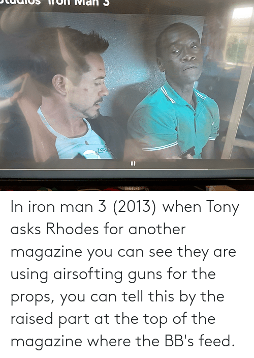 In iron man 3 (2013) when Tony asks Rhodes for another magazine you can see they are using airsofting guns for the props, you can tell this by the raised part at the top of the magazine where the BB's feed.