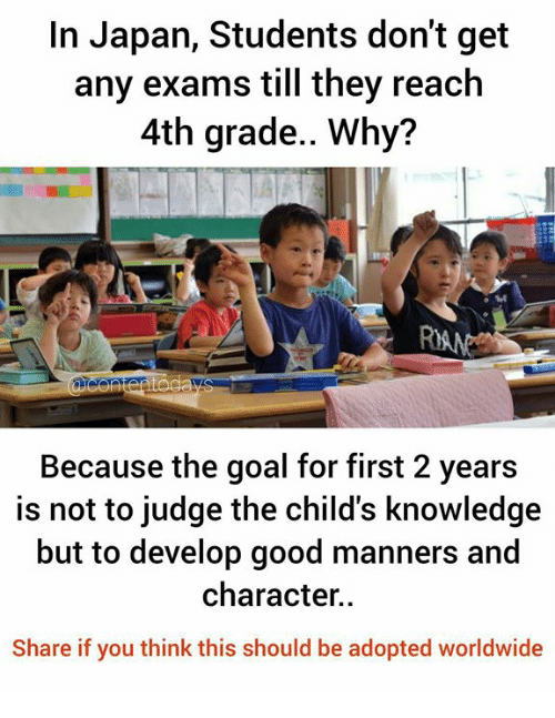 Memes, Goal, and Good: In Japan, Students don't get  any exams till they reach  4th grade.. Why?  Because the goal for first 2 years  is not to judge the child's knowledge  but to develop good manners and  character..  Share if you think this should be adopted worldwide