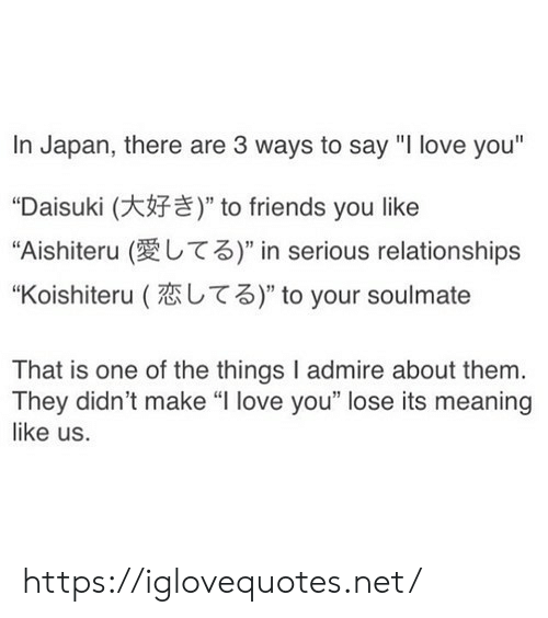 """Friends, Love, and Relationships: In Japan, there are 3 ways to say """"I love you""""  """"Daisuki (  """"Aishiteru (  """" to friends you like  T3)"""" in serious relationships  T3)"""" to your soulmate  """"Koishiteru (  That is one of the things I admire about them.  They didn't make """"I love you"""" lose its meaning  like us. https://iglovequotes.net/"""