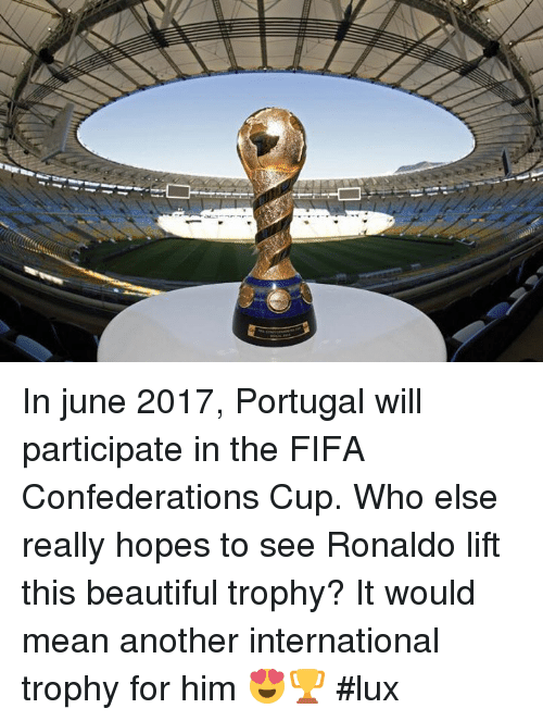 Memes, Portugal, and Confederate: In june 2017, Portugal will participate in the FIFA Confederations Cup. Who else really hopes to see Ronaldo lift this beautiful trophy? It would mean another international trophy for him 😍🏆 #lux