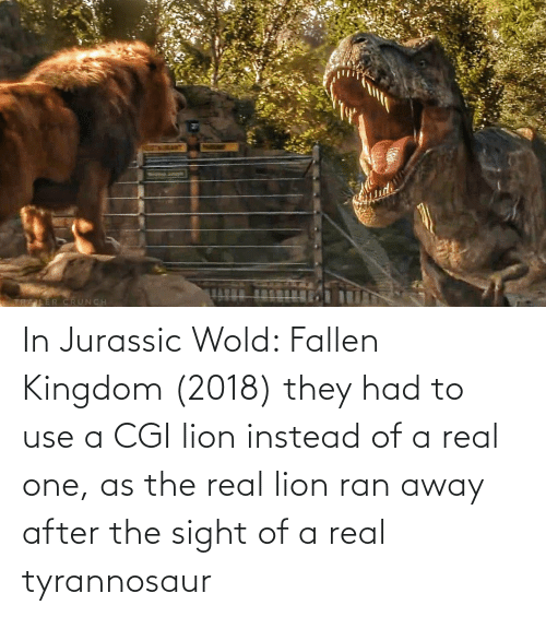 Lion, The Real, and Kingdom: In Jurassic Wold: Fallen Kingdom (2018) they had to use a CGI lion instead of a real one, as the real lion ran away after the sight of a real tyrannosaur
