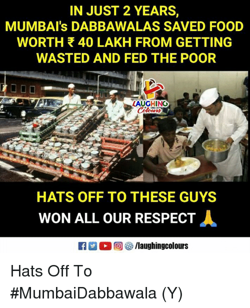 Food, Respect, and Indianpeoplefacebook: IN JUST 2 YEARS,  MUMBAI's DABBAWALAS SAVED FOOD  WORTH 40 LAKH FROM GETTING  WASTED AND FED THE POOR  LAUGHING  HATS OFF TO THESE GUYS  WON ALL OUR RESPECT Hats Off To #MumbaiDabbawala (Y)