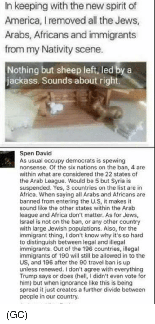 Memes, Israel, and Syria: In keeping with the new spirit of  America, removed all the Jews,  Arabs, Africans and immigrants  from my Nativity scene.  Nothing but sheep left, led by a  jackass. Sounds about right.  Spen David  As usual occupy democrats is spewing  nonsense. Of the six nations on the ban, 4 are  within what are considered the 22 states of  the Arab League. Would be 5 but Syria is  suspended. Yes, 3 countries on the list are in  Africa. When saying all Arabs and Africans are  banned from entering the U.S, it makes it  sound like the other states within the Arab  league and Africa don't matter. As for Jews,  Israel is not on the ban, or any other country  with large Jewish populations. Also, for the  immigrant thing, Idon't know why it's so hard  to distinguish between legal and illegal  immigrants. Out of the 196 countries, illegal  immigrants of 190 will still be allowed in to the  US, and 196 after the 90 travel ban is up  unless renewed. Idon't agree with everything  Trump says or does (hell, Ididn't even vote for  him) but when ignorance like this is being  spread it just creates a further divide between  people in our country. (GC)