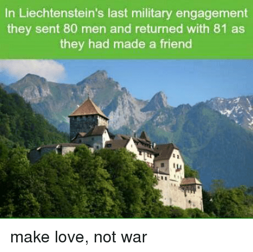 Dank, 🤖, and War: In Liechtenstein's last military engagement  they sent 80 men and returned with 81 as  they had made a friend make love, not war