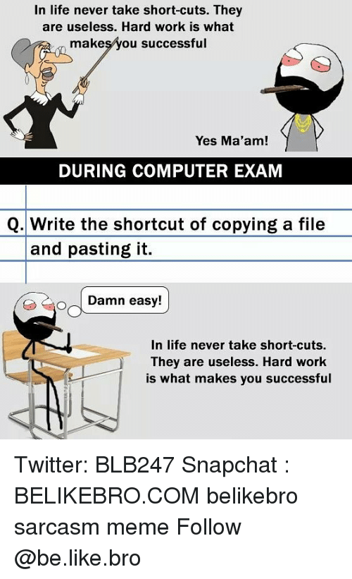 Be Like, Life, and Meme: In life never take short-cuts. They  are useless. Hard work is what  makeşyou successful  Yes Ma'am!  DURING COMPUTER EXAM  Q.Write the shortcut of copying a file  and pasting it.  Damn easy!  In life never take short-cuts  They are useless. Hard work  is what makes you successful Twitter: BLB247 Snapchat : BELIKEBRO.COM belikebro sarcasm meme Follow @be.like.bro