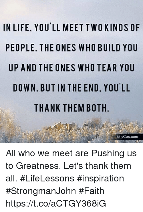Life, Memes, and Faith: IN LIFE, YOU'LL MEET TWOKINDS OF  PEOPLE. THE ONES WHO BUILD YOU  UP AND THE ONES WHO TEAR YOU  DOWN. BUT IN THE END, YOU'LL  THANK THEMBOTH  BillyCox.com All who we meet are Pushing us to Greatness. Let's thank them all.  #LifeLessons #inspiration  #StrongmanJohn #Faith https://t.co/aCTGY368iG