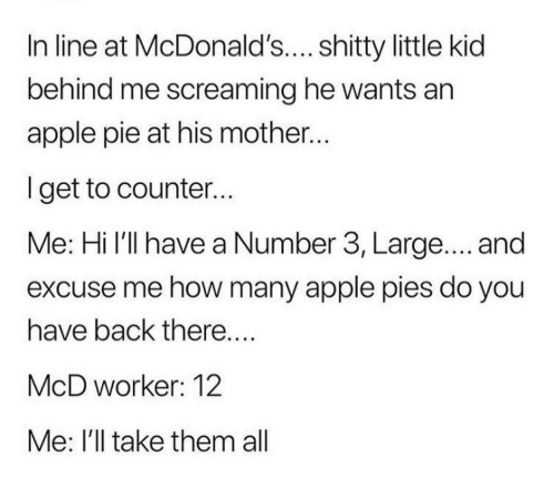 Apple, McDonalds, and Apple Pie: In line at McDonald's.... shitty little kid  behind me screaming he wants an  apple pie at his mother..  lget to counter...  Me: Hi l'll have a Number 3, Large.... and  excuse me how many apple pies do you  have back there  McD worker: 12  Me: I'll take them all