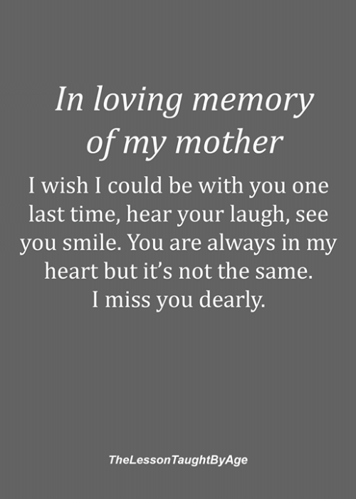 Memes, Heart, and Smile: In loving memory  of my mother  I wish I could be with you one  last time, hear your laugh, see  you smile. You are always in my  heart but it's not the same.  I miss you dearly.  TheLessonTaughtByAge
