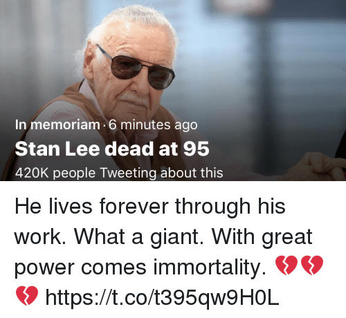 Memes, Stan, and Stan Lee: In memoriam 6 minutes ago  Stan Lee dead at 95  420K people Tweeting about this He lives forever through his work. What a giant. With great power comes immortality. 💔💔💔 https://t.co/t395qw9H0L