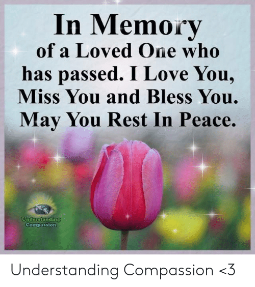 Love, Memes, and I Love You: In Memory  of a Loved One who  has passed. I Love You,  Miss You and Bless You.  May You Rest In Peace.  nderstanding  Compassion Understanding Compassion <3