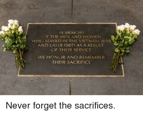 Memes, Vietnam, and Never: IN MEMORY  OF THE MEN AND WOMENN  WHO SERVED IN THE VIETNAM WAR  AND LATER DIED AS A RESULT  OF THEIR SERVICE  WE HONOR AND REMEMBER  THEIR SACRIFICE Never forget the sacrifices.