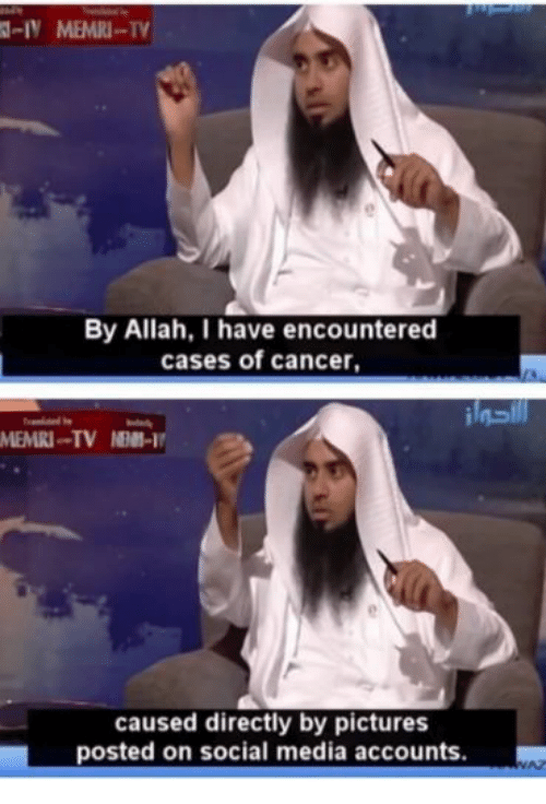 Social Media, Cancer, and Pictures: -IN MEMRI-T  By Allah, I have encountered  cases of cancer,  caused directly by pictures  posted on social media accounts.