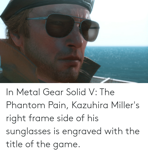 In Metal Gear Solid V The Phantom Pain Kazuhira Miller S Right Frame Side Of His Sunglasses Is Engraved With The Title Of The Game The Game Meme On Me Me Once you reach the landing zone, dismount your horse, collect kaz and carry him to the chopper. in metal gear solid v the phantom pain